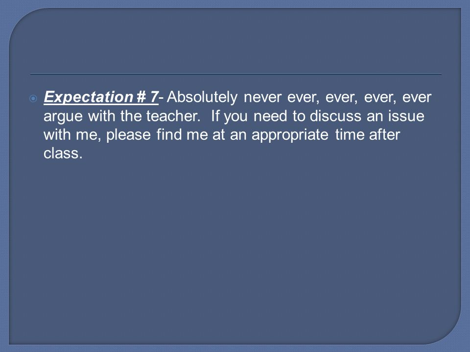 Expectation # 7- Absolutely never ever, ever, ever, ever argue with the teacher.