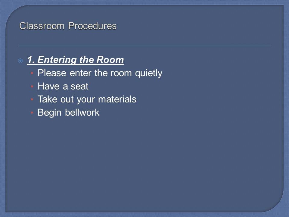 Classroom Procedures 1. Entering the Room. Please enter the room quietly. Have a seat. Take out your materials.