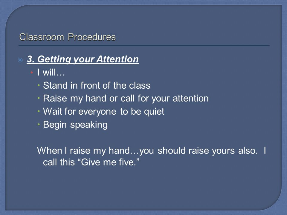 Classroom Procedures 3. Getting your Attention. I will… Stand in front of the class. Raise my hand or call for your attention.