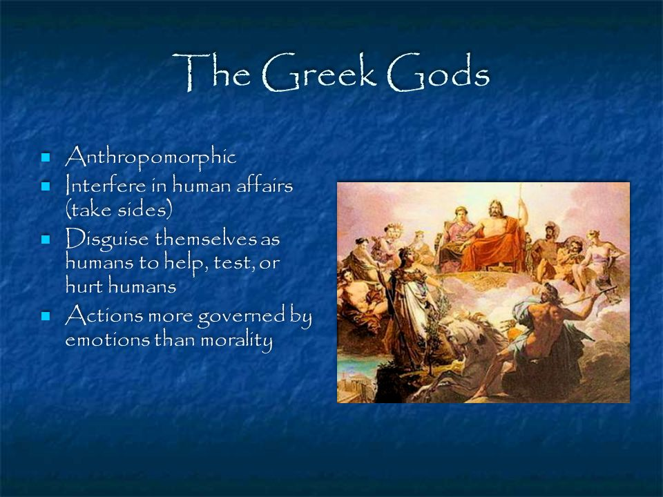 The Greek Gods Anthropomorphic Interfere in human affairs (take sides)