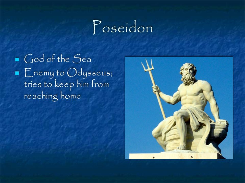 Poseidon God of the Sea Enemy to Odysseus; tries to keep him from reaching home