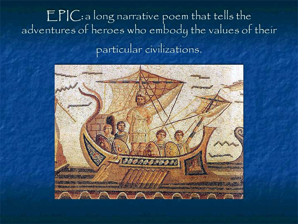EPIC: a long narrative poem that tells the adventures of heroes who embody the values of their particular civilizations.