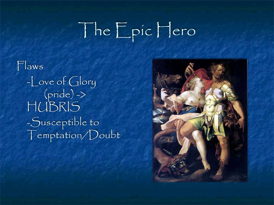 The Epic Hero Flaws -Love of Glory (pride) -> HUBRIS