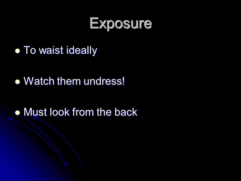 Exposure To waist ideally Watch them undress! Must look from the back