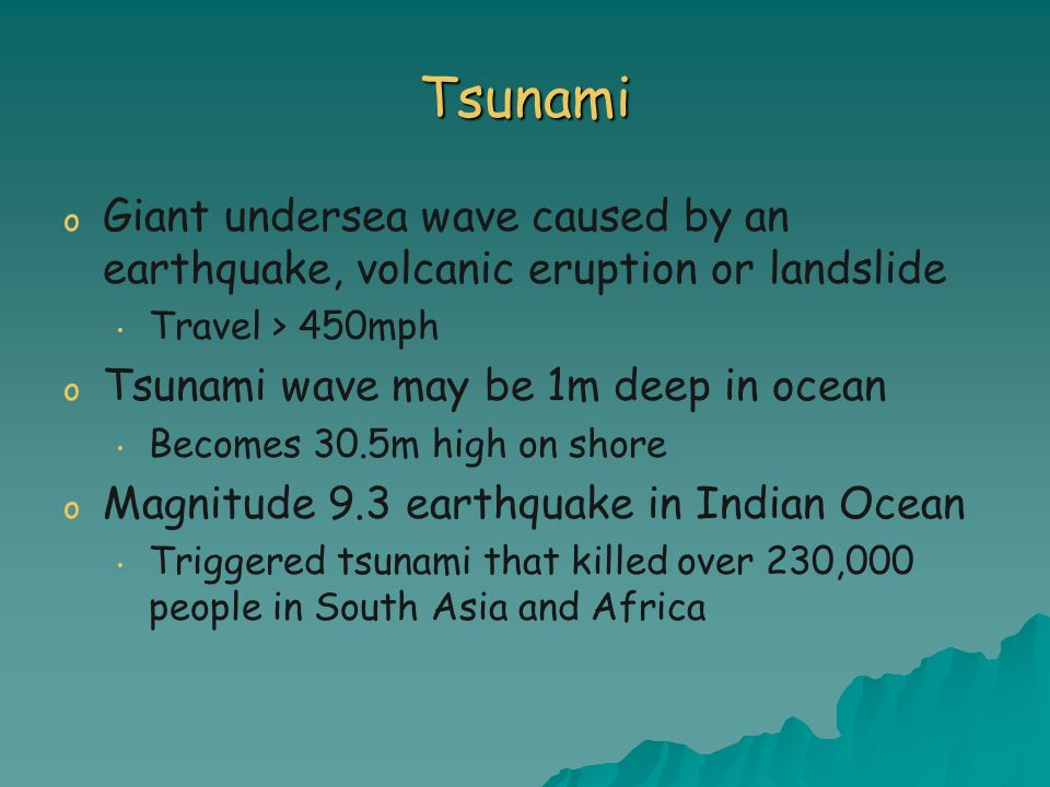 TsunamiGiant undersea wave caused by an earthquake, volcanic eruption or landslide. Travel > 450mph.