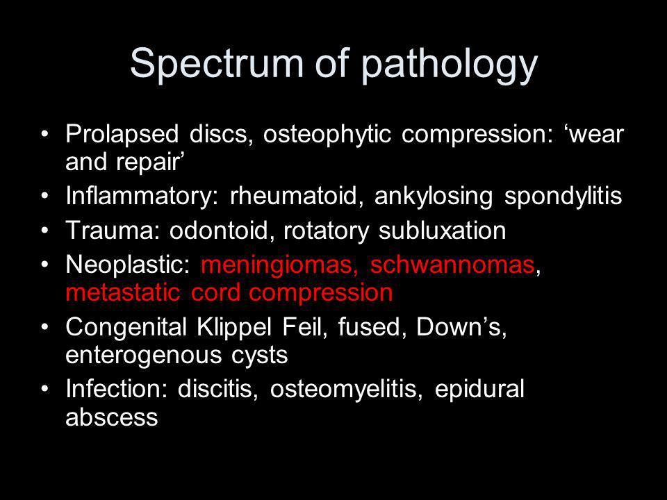 Spectrum of pathology Prolapsed discs, osteophytic compression: 'wear and repair' Inflammatory: rheumatoid, ankylosing spondylitis.