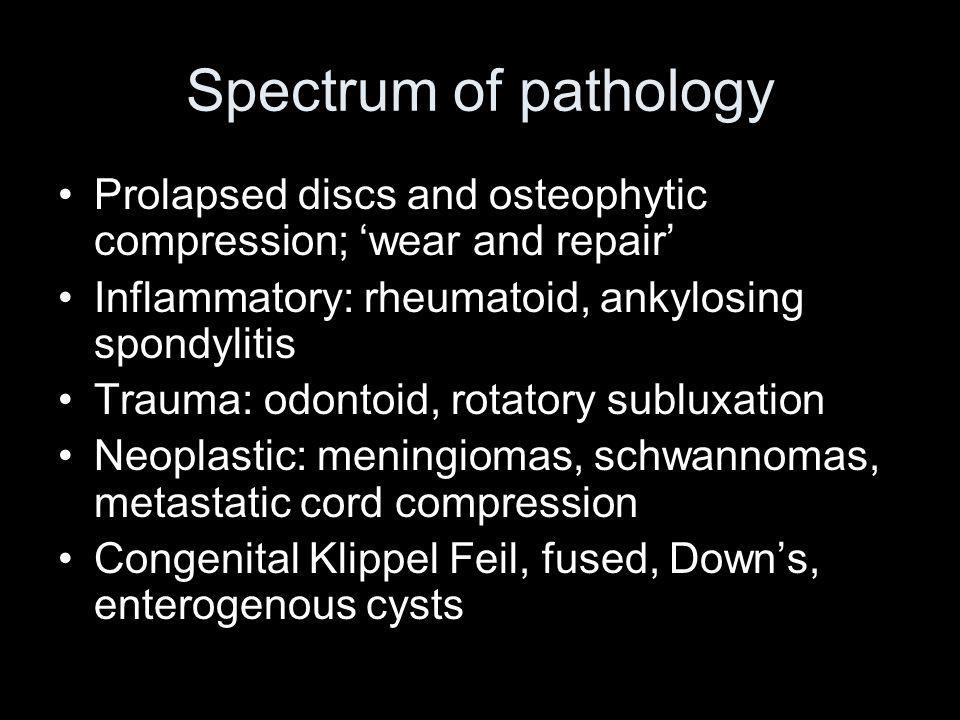 Spectrum of pathology Prolapsed discs and osteophytic compression; 'wear and repair' Inflammatory: rheumatoid, ankylosing spondylitis.