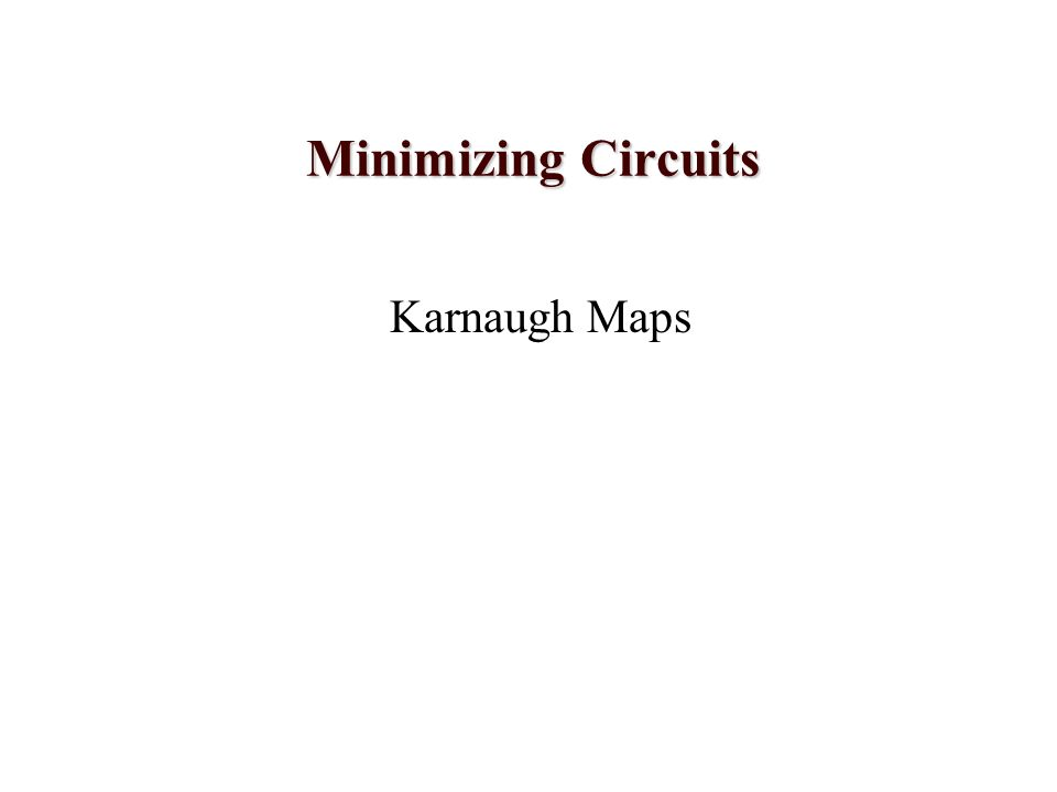 Minimizing Circuits Karnaugh Maps
