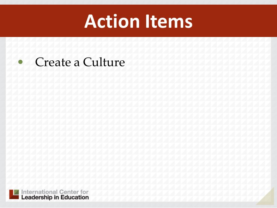 Action Items Create a Culture