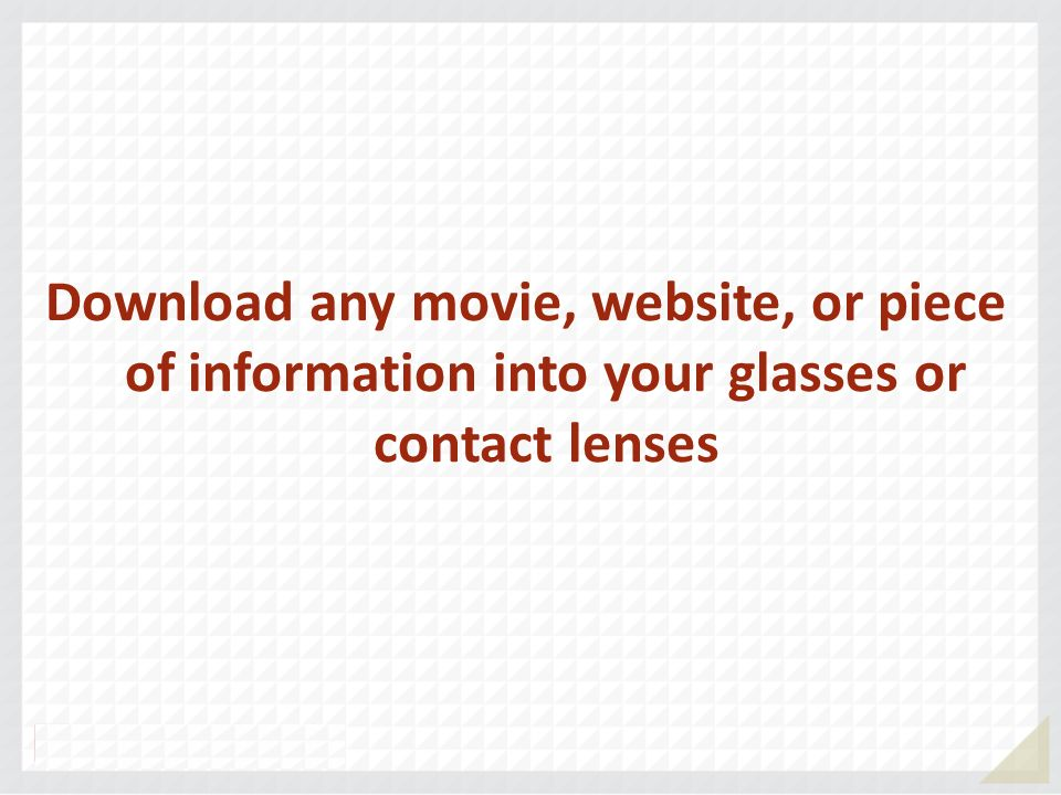Download any movie, website, or piece of information into your glasses or contact lenses