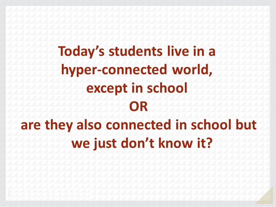 Today's students live in a hyper-connected world, except in school OR