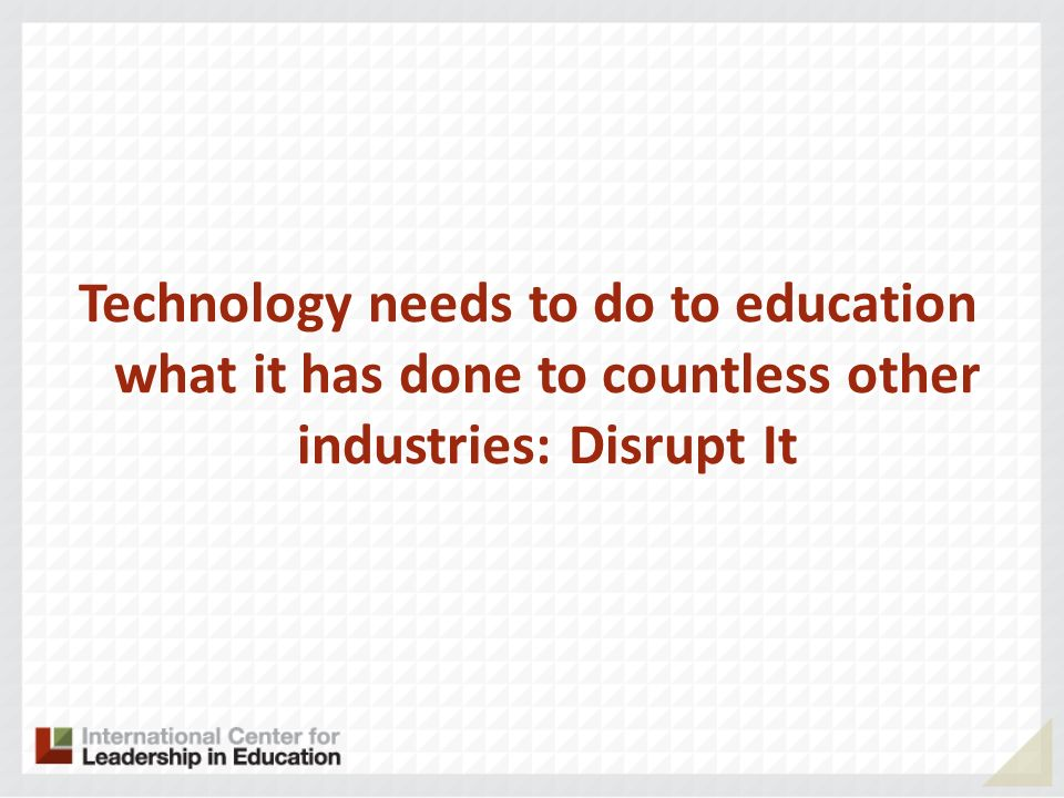 Technology needs to do to education what it has done to countless other industries: Disrupt It