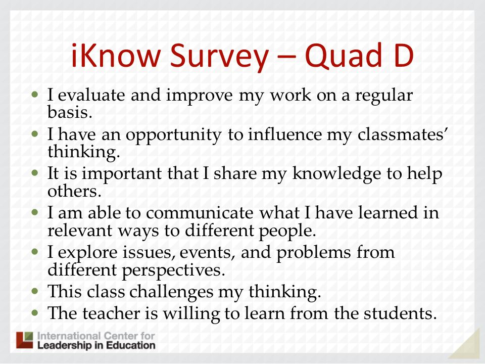 iKnow Survey – Quad D I evaluate and improve my work on a regular basis. I have an opportunity to influence my classmates' thinking.