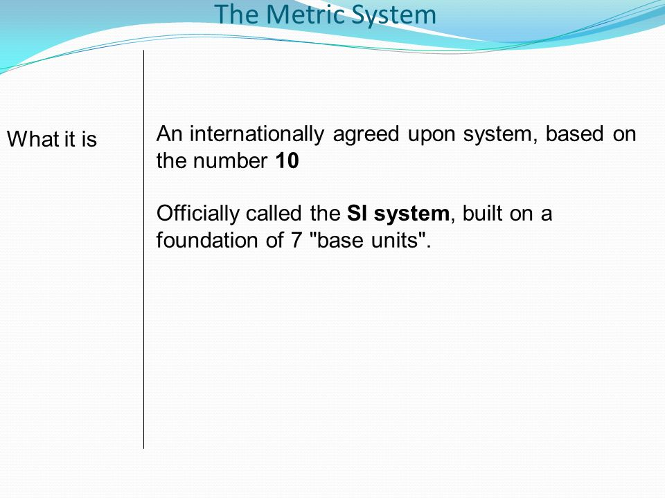 The Metric SystemAn internationally agreed upon system, based on the number 10.