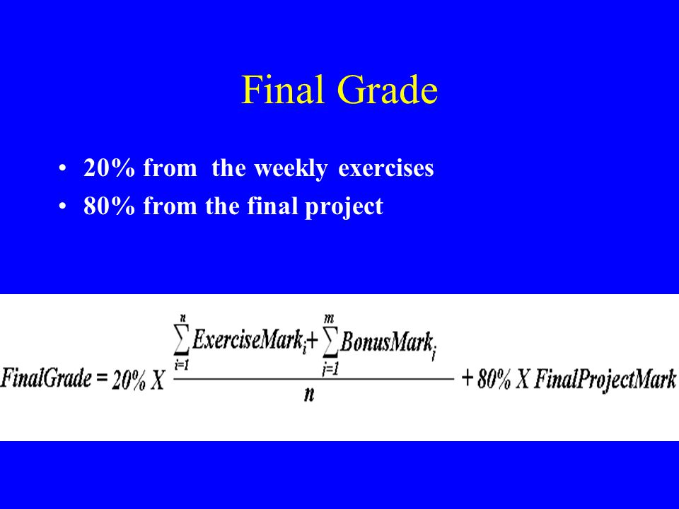 Final Grade 20% from the weekly exercises 80% from the final project