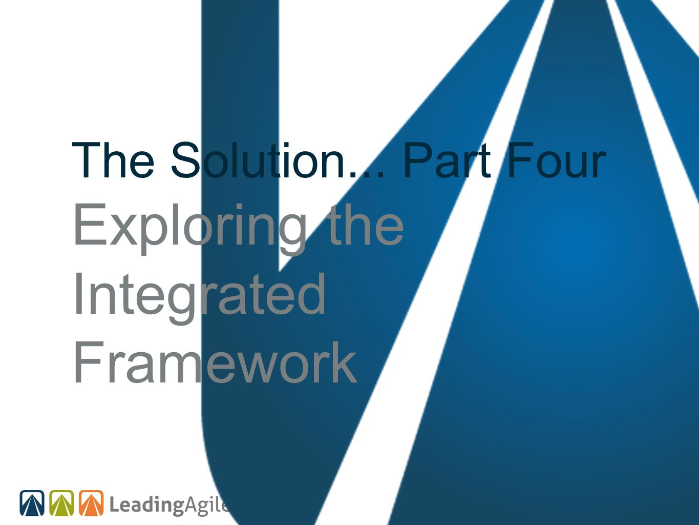 The Solution... Part Four Exploring the Integrated Framework