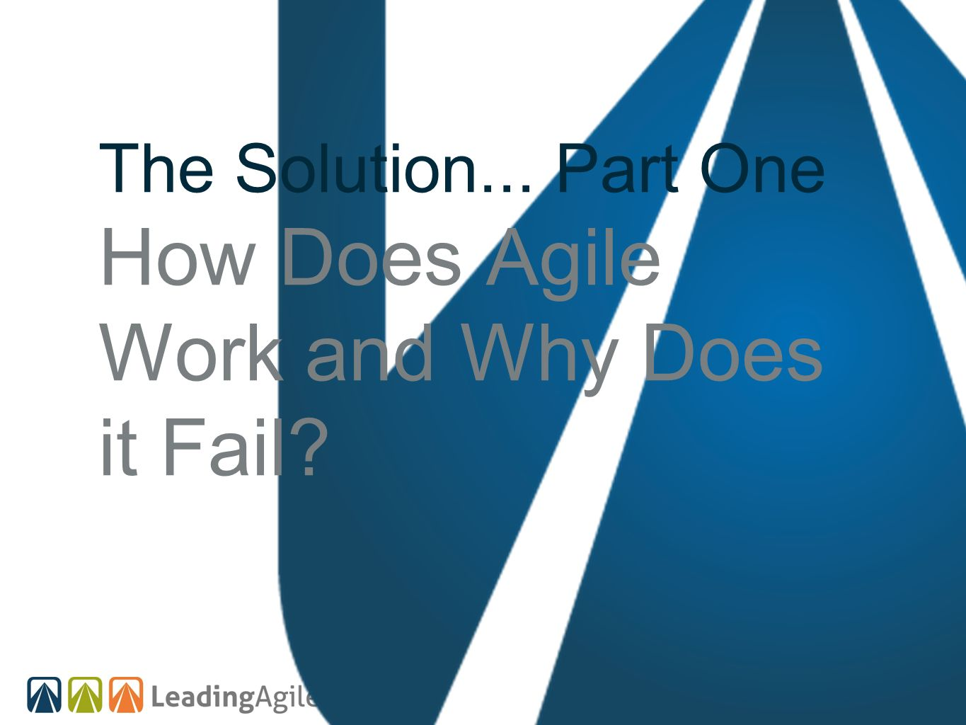 The Solution... Part One How Does Agile Work and Why Does it Fail