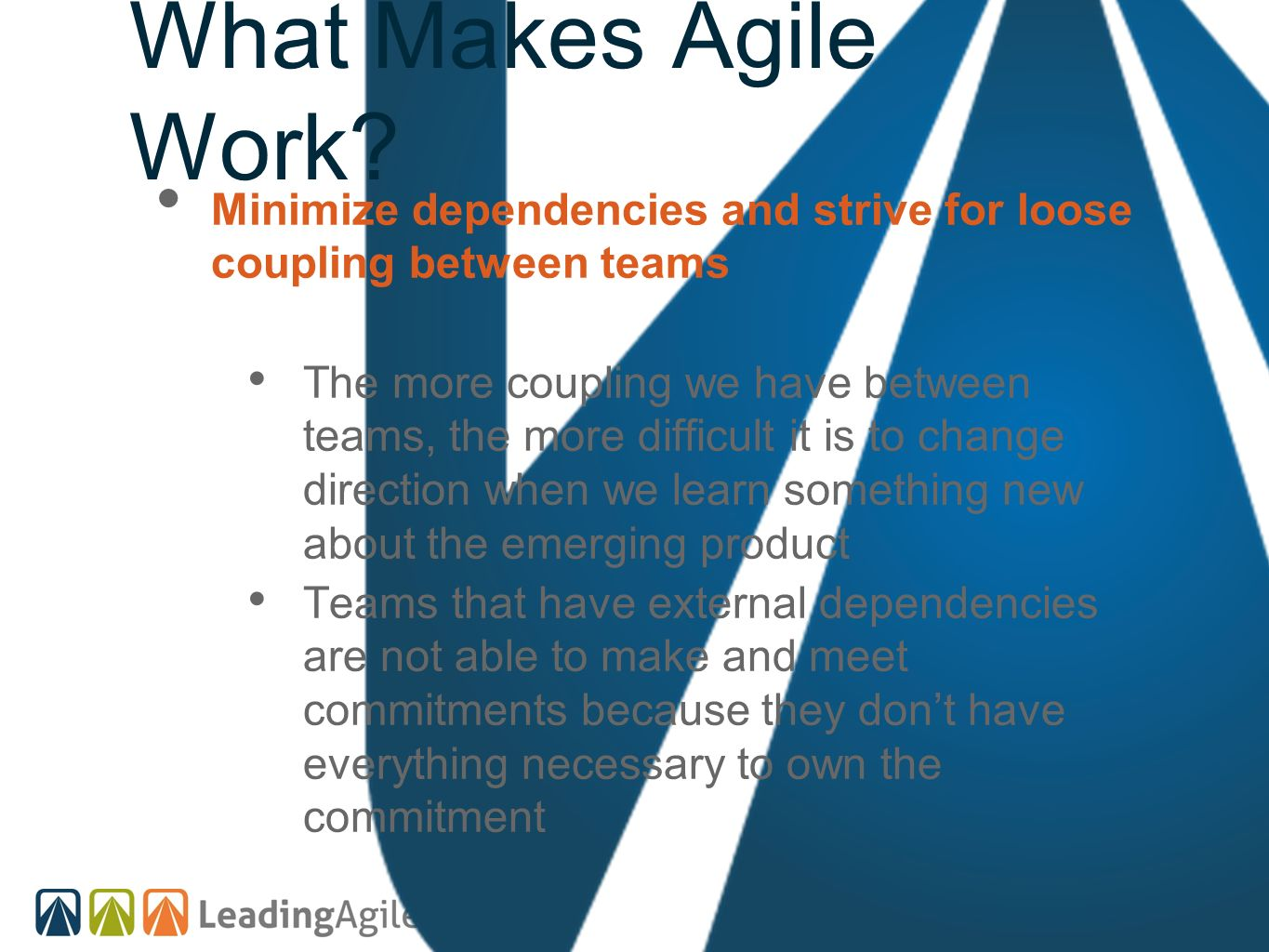 What Makes Agile Work Minimize dependencies and strive for loose coupling between teams.