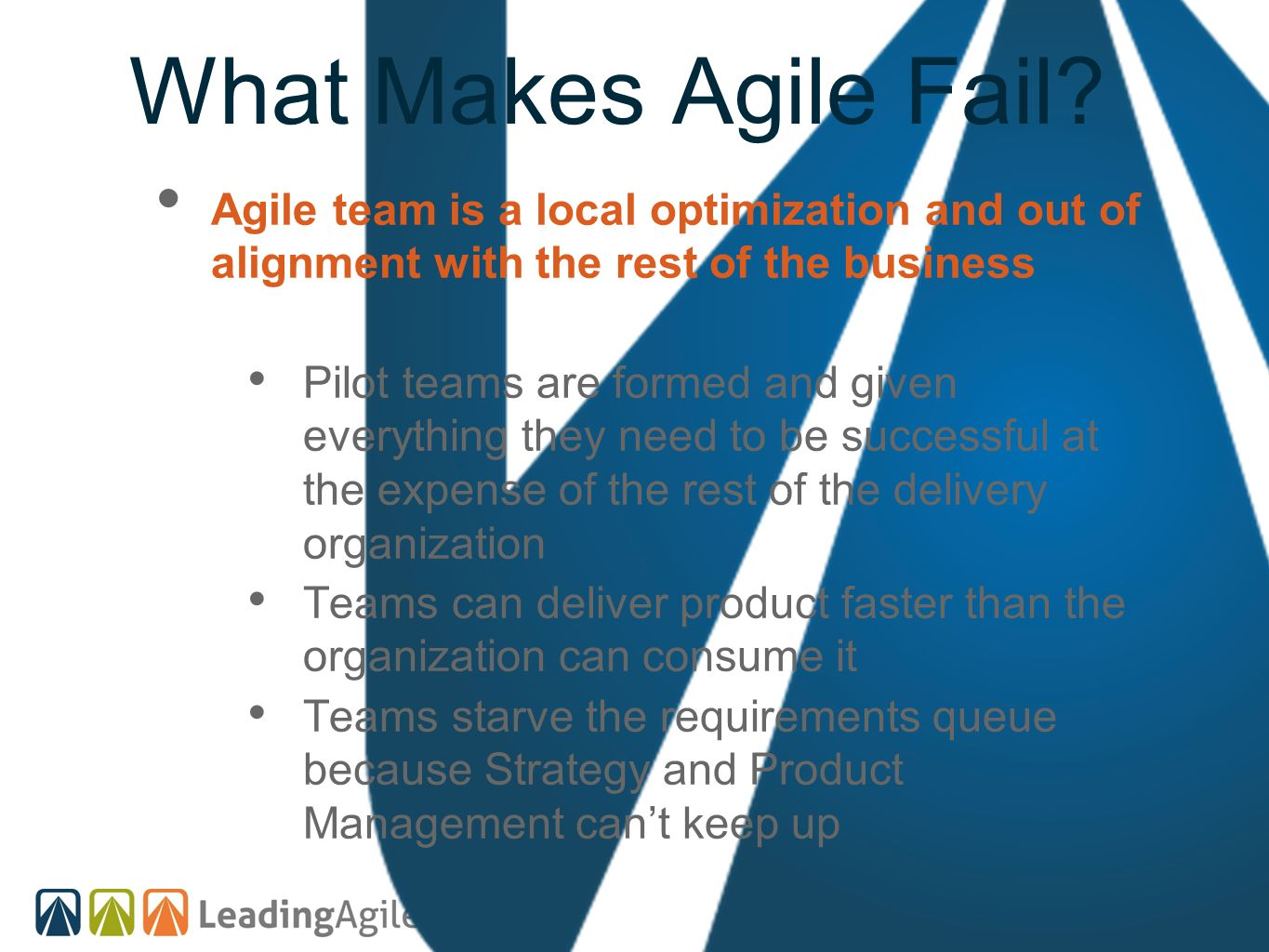What Makes Agile Fail Agile team is a local optimization and out of alignment with the rest of the business.