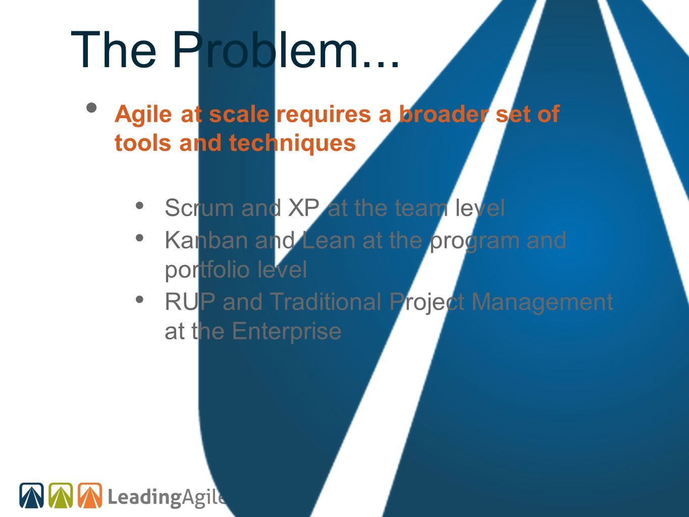 The Problem... Agile at scale requires a broader set of tools and techniques. Scrum and XP at the team level.