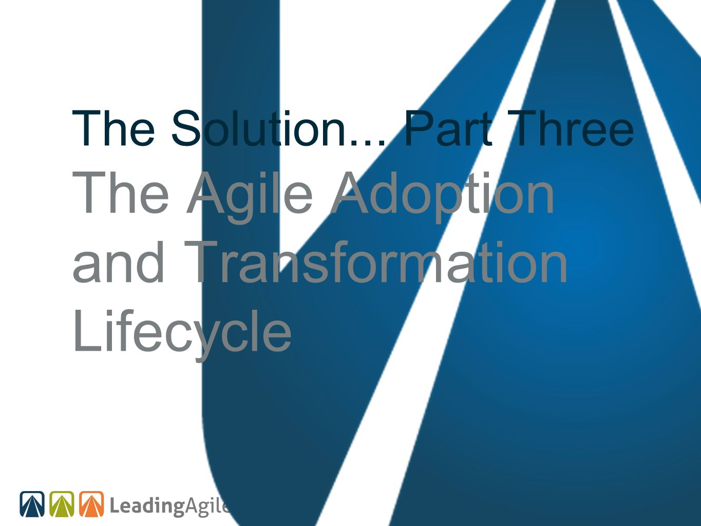 The Solution... Part Three The Agile Adoption and Transformation Lifecycle