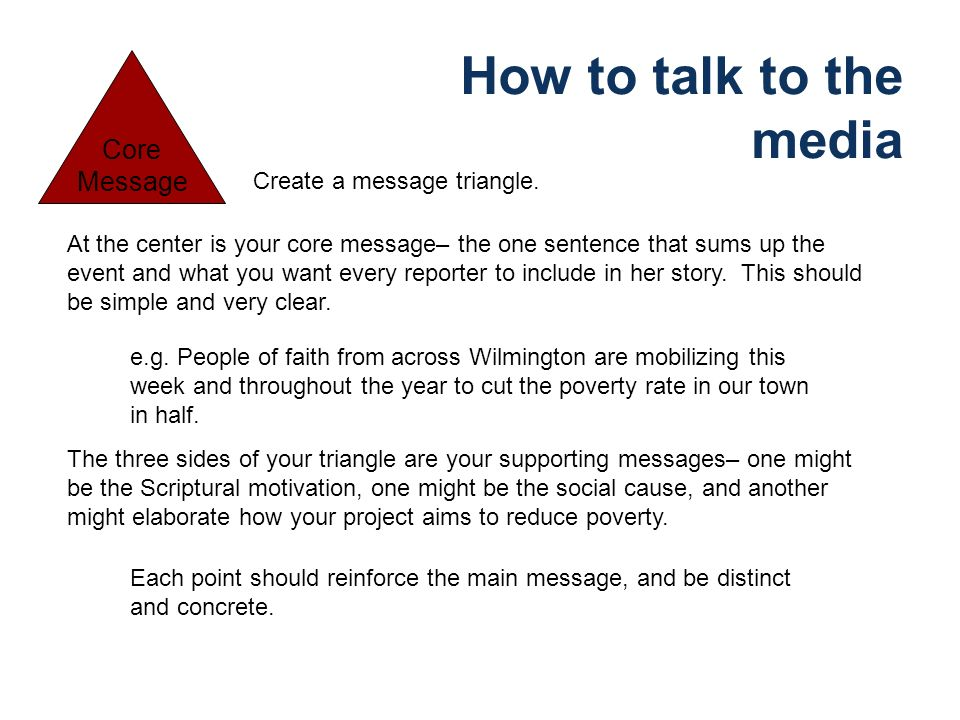 How to talk to the media Core Message Create a message triangle.
