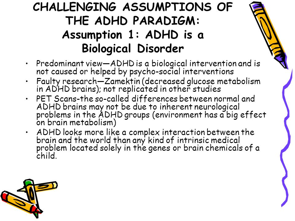 CHALLENGING ASSUMPTIONS OF THE ADHD PARADIGM: Assumption 1: ADHD is a Biological Disorder