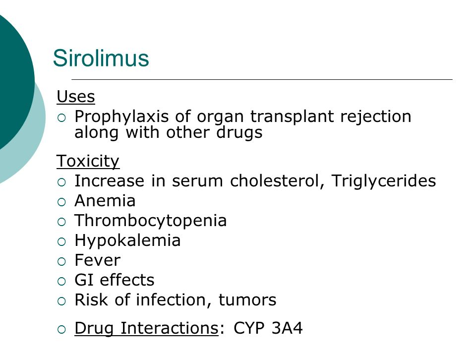 Sirolimus Uses. Prophylaxis of organ transplant rejection along with other drugs. Toxicity. Increase in serum cholesterol, Triglycerides.