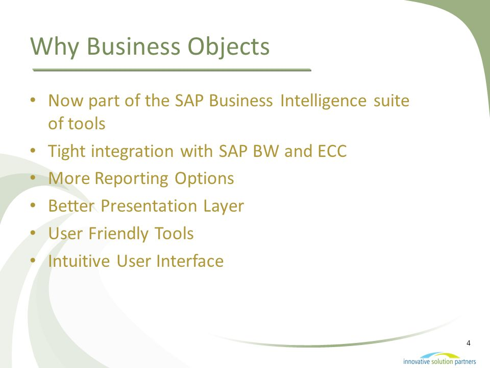 Why Business Objects Now part of the SAP Business Intelligence suite of tools. Tight integration with SAP BW and ECC.