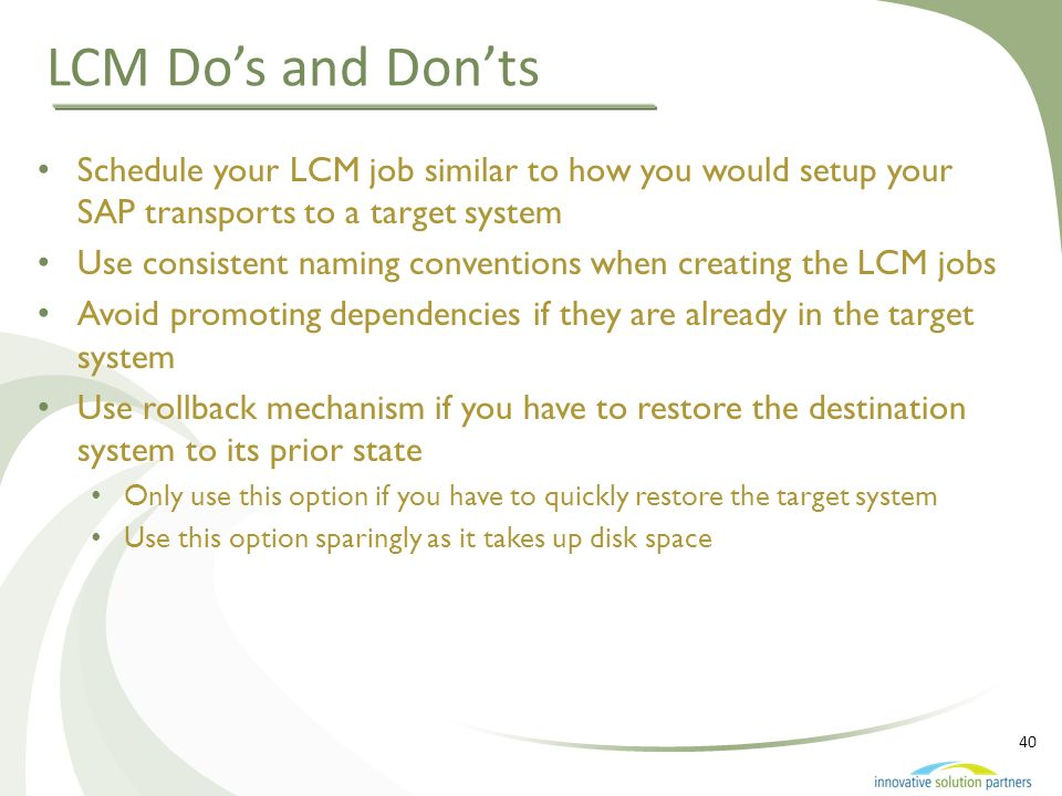 LCM Do's and Don'ts Schedule your LCM job similar to how you would setup your SAP transports to a target system.