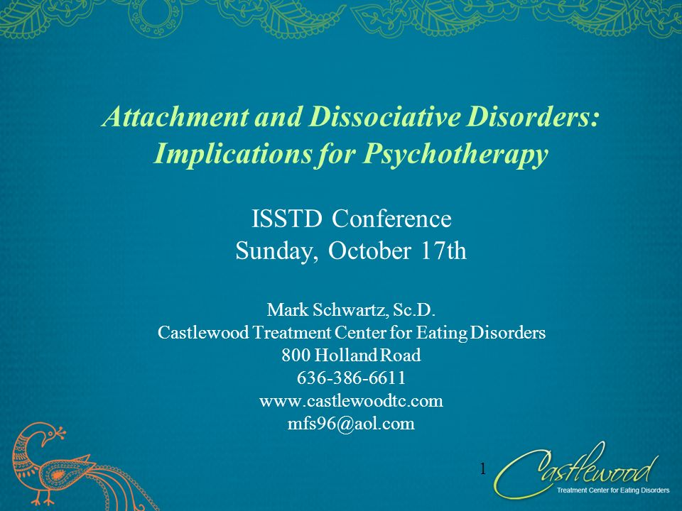 Attachment and Dissociative Disorders: Implications for Psychotherapy ISSTD Conference Sunday, October 17th Mark Schwartz, Sc.D. Castlewood Treatment Center for Eating Disorders 800 Holland Road 636-386-6611 www.castlewoodtc.com mfs96@aol.com