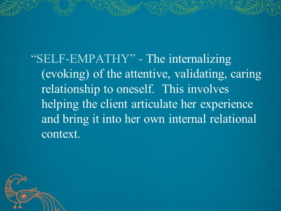 SELF-EMPATHY - The internalizing (evoking) of the attentive, validating, caring relationship to oneself.