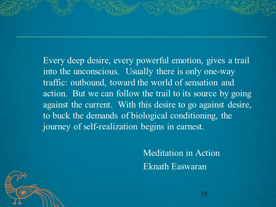 Every deep desire, every powerful emotion, gives a trail into the unconscious. Usually there is only one-way traffic: outbound, toward the world of sensation and action. But we can follow the trail to its source by going against the current. With this desire to go against desire, to buck the demands of biological conditioning, the journey of self-realization begins in earnest.