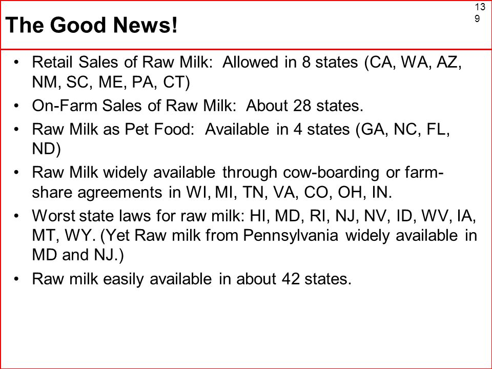 The Good News! Retail Sales of Raw Milk: Allowed in 8 states (CA, WA, AZ, NM, SC, ME, PA, CT) On-Farm Sales of Raw Milk: About 28 states.