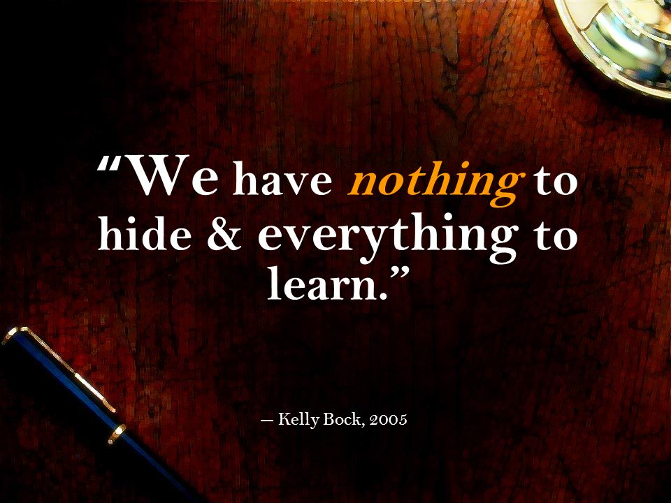 We have nothing to hide & everything to learn.