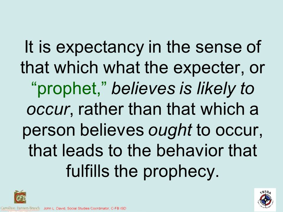 It is expectancy in the sense of that which what the expecter, or prophet, believes is likely to occur, rather than that which a person believes ought to occur, that leads to the behavior that fulfills the prophecy.
