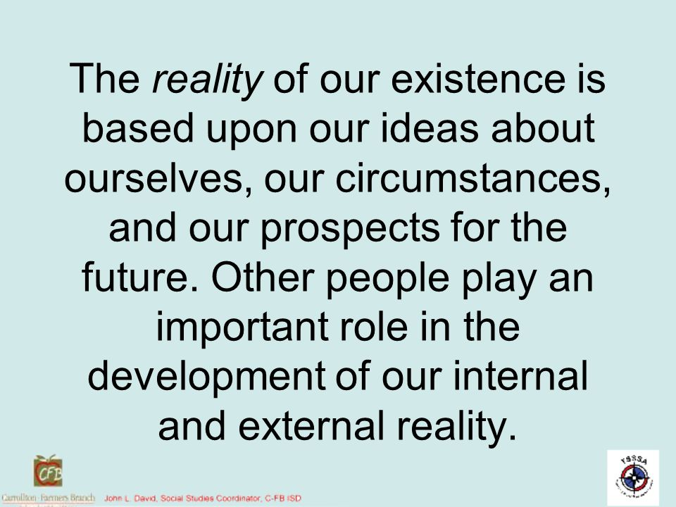 The reality of our existence is based upon our ideas about ourselves, our circumstances, and our prospects for the future. Other people play an important role in the development of our internal and external reality.