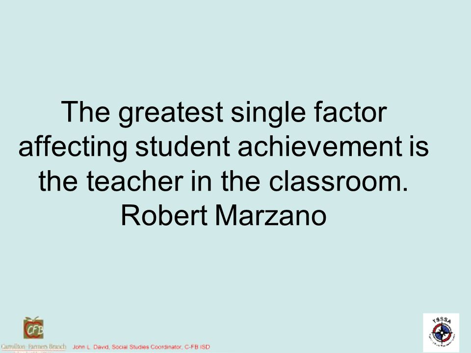 The greatest single factor affecting student achievement is the teacher in the classroom.