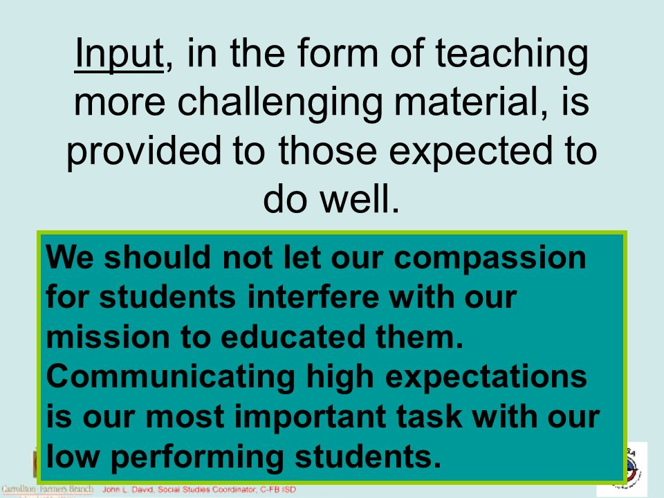 Input, in the form of teaching more challenging material, is provided to those expected to do well.
