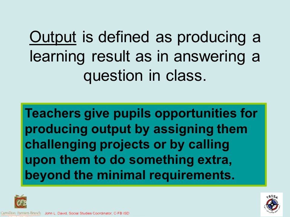 Output is defined as producing a learning result as in answering a question in class.