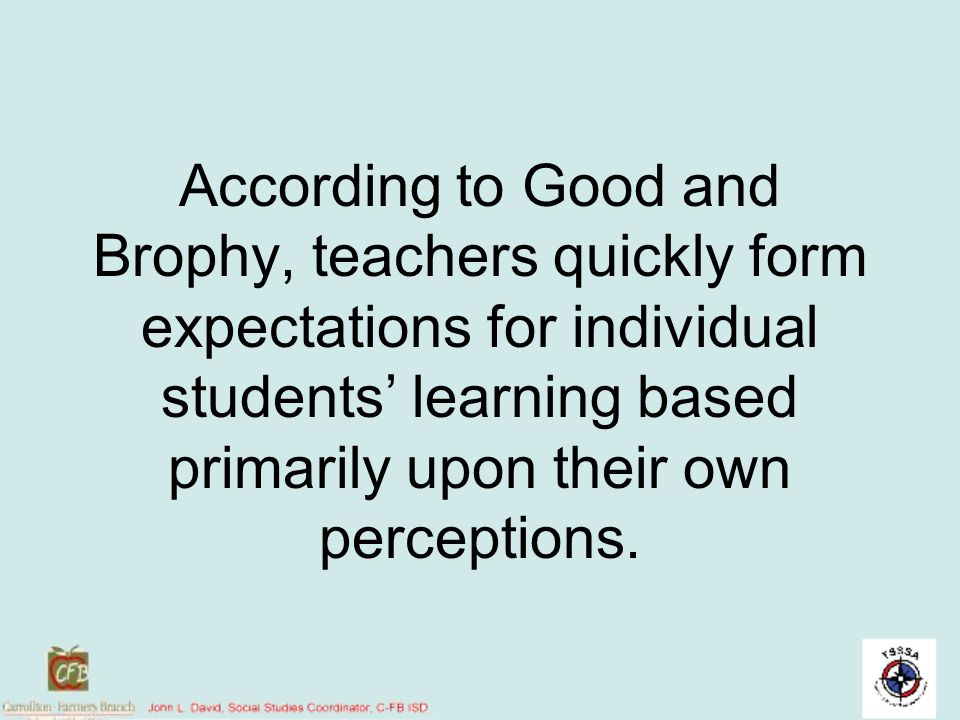 According to Good and Brophy, teachers quickly form expectations for individual students' learning based primarily upon their own perceptions.