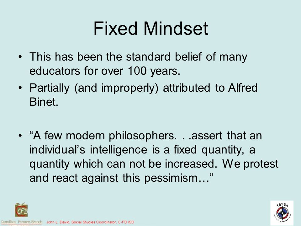 Fixed Mindset This has been the standard belief of many educators for over 100 years. Partially (and improperly) attributed to Alfred Binet.