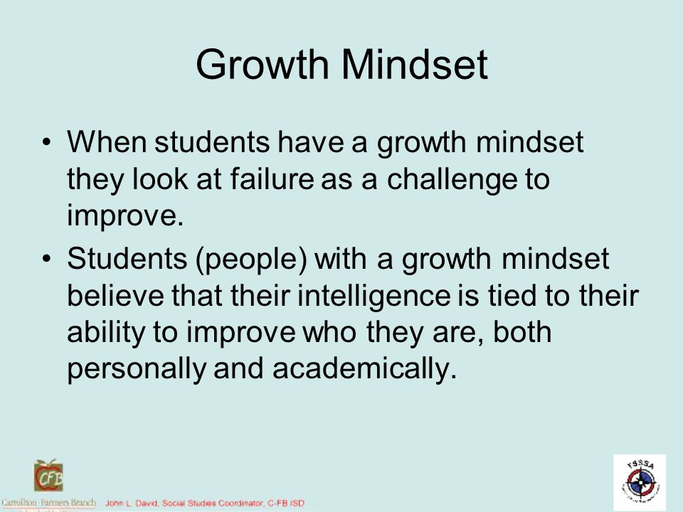 Growth Mindset When students have a growth mindset they look at failure as a challenge to improve.