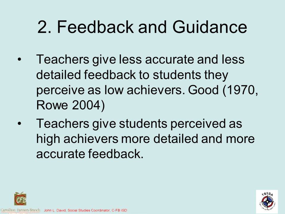 2. Feedback and Guidance Teachers give less accurate and less detailed feedback to students they perceive as low achievers. Good (1970, Rowe 2004)
