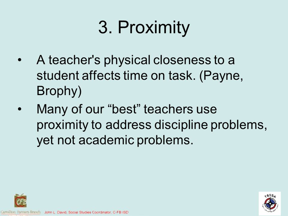 3. Proximity A teacher s physical closeness to a student affects time on task. (Payne, Brophy)