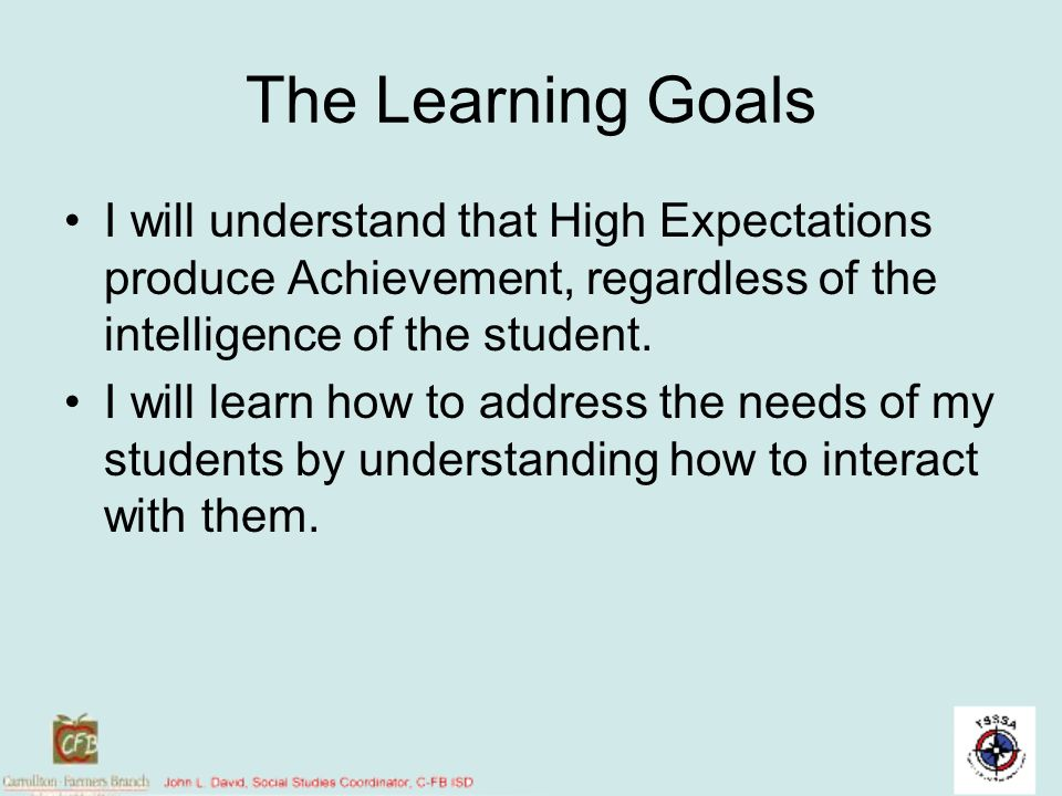 The Learning Goals I will understand that High Expectations produce Achievement, regardless of the intelligence of the student.