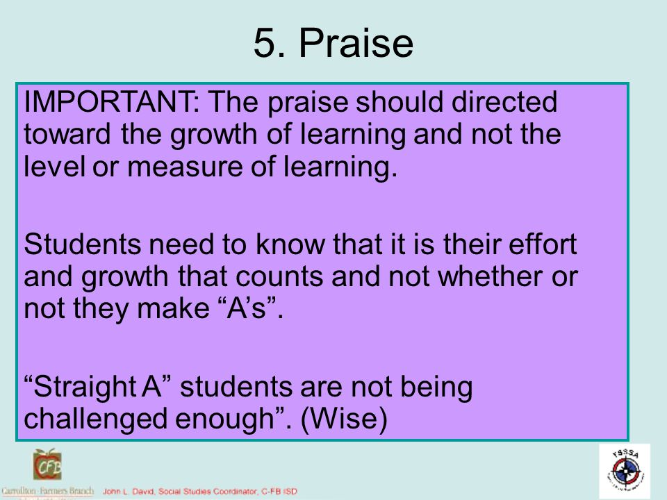 5. Praise IMPORTANT: The praise should directed toward the growth of learning and not the level or measure of learning.