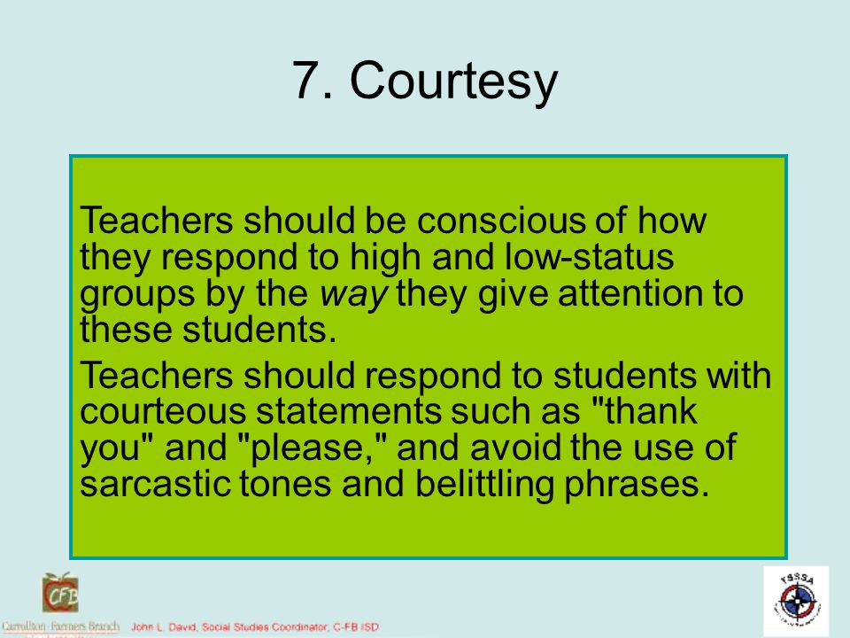 7. Courtesy Teachers should be conscious of how they respond to high and low-status groups by the way they give attention to these students.