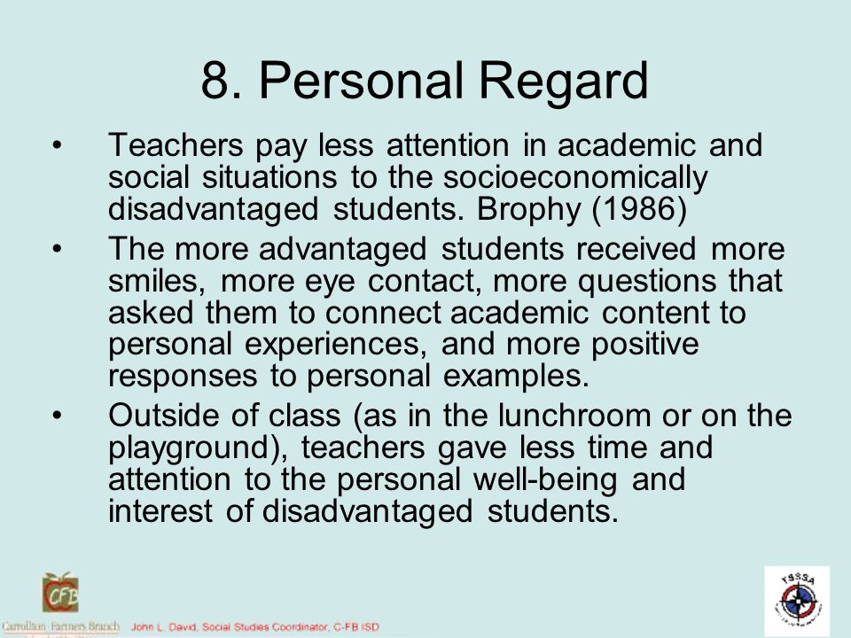 8. Personal Regard Teachers pay less attention in academic and social situations to the socioeconomically disadvantaged students. Brophy (1986)