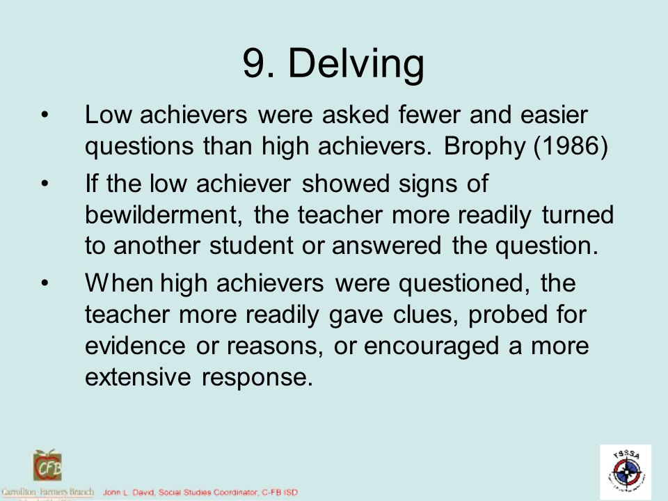 9. Delving Low achievers were asked fewer and easier questions than high achievers. Brophy (1986)